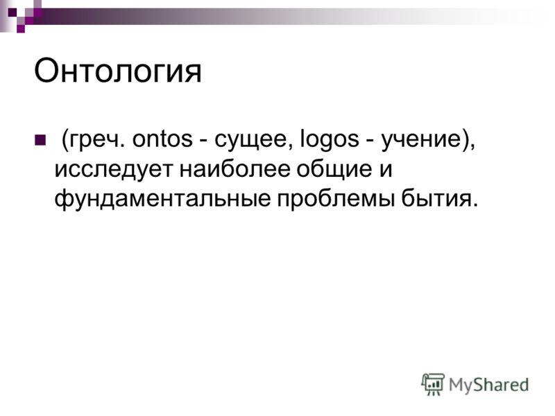 Онтология (греч. ontos - сущее, logos - учение), исследует наиболее общие и фундаментальные проблемы бытия.