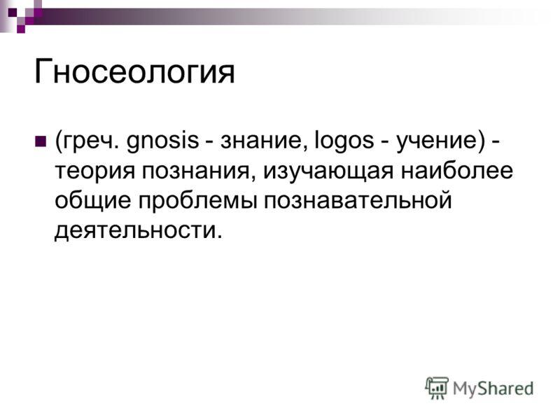 Гносеология (греч. gnosis - знание, logos - учение) - теория познания, изучающая наиболее общие проблемы познавательной деятельности.