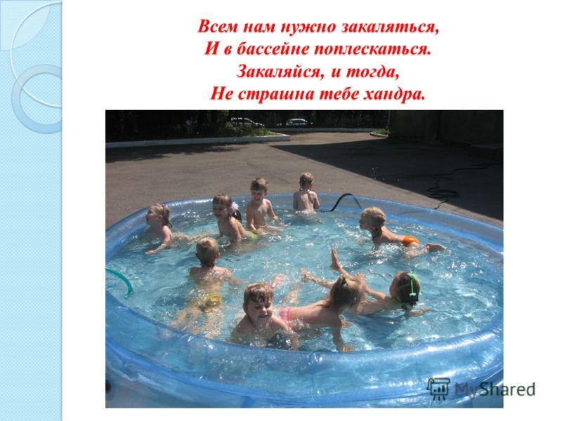 Всем нам нужно закаляться, И в бассейне поплескаться. Закаляйся, и тогда, Не страшна тебе хандра.