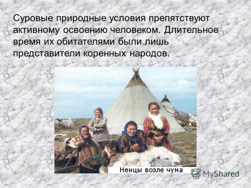 Суровые природные условия препятствуют активному освоению человеком. Длительное время их обитателями были лишь представители коренных народов.