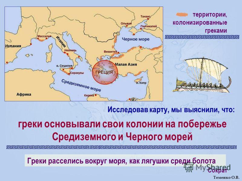 территории, колонизированные греками греки основывали свои колонии на побережье Средиземного и Черного морей Греки расселись вокруг моря, как лягушки среди болота Сократ Исследовав карту, мы выяснили, что: Теменко О.В.