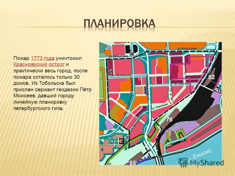 Пожар 1773 года уничтожил Красноярский острог и практически весь город, после пожара осталось только 30 домов. Из Тобольска был прислан сержант геодезии Пётр Моисеев, давший городу линейную планировку петербургского типа.1773 года Красноярский острог