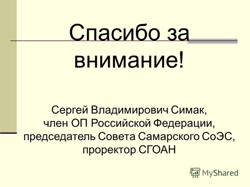 Спасибо за внимание! Сергей Владимирович Симак, член ОП Российской Федерации, председатель Совета Самарского СоЭС, проректор СГОАН