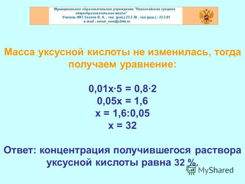 Масса уксусной кислоты не изменилась, тогда получаем уравнение: 0,01х·5 = 0,8·2 0,05х = 1,6 х = 1,6:0,05 х = 32 Ответ: концентрация получившегося раствора уксусной кислоты равна 32 %.