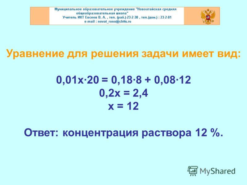 Уравнение для решения задачи имеет вид: 0,01х·20 = 0,18·8 + 0,08·12 0,2х = 2,4 х = 12 Ответ: концентрация раствора 12 %.