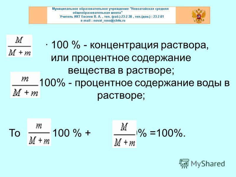 · 100 % - концентрация раствора, или процентное содержание вещества в растворе; · 100% - процентное содержание воды в растворе; То · 100 % + · 100% =100%.