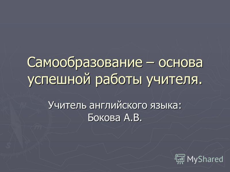 Самообразование – основа успешной работы учителя. Учитель английского языка: Бокова А.В.