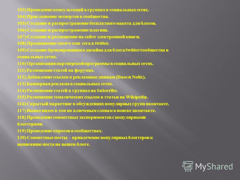 103) Проведение консультаций в группах в социальных сетях. 104) Приглашение экспертов в сообщества. 105) Создание и распространение бесплатного макета для блогов. 106) Создание и распространение плагина. 107) Создание и размещение на сайте электронно