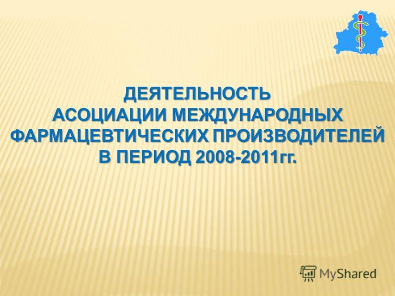 ДЕЯТЕЛЬНОСТЬ АСОЦИАЦИИ МЕЖДУНАРОДНЫХ ФАРМАЦЕВТИЧЕСКИХ ПРОИЗВОДИТЕЛЕЙ В ПЕРИОД 2008-2011гг.