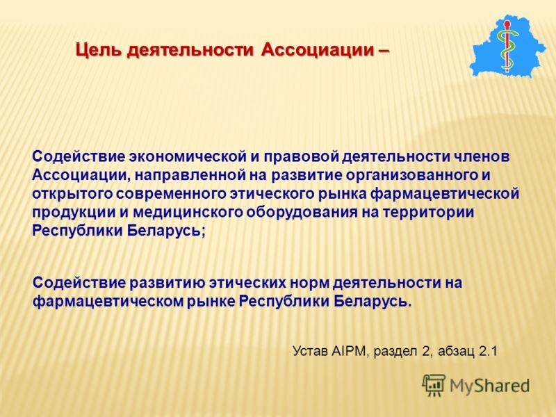 Cодействие экономической и правовой деятельности членов Ассоциации, направленной на развитие организованного и открытого современного этического рынка фармацевтической продукции и медицинского оборудования на территории Республики Беларусь; Цель деят