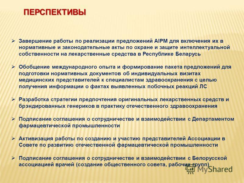ПЕРСПЕКТИВЫ Завершение работы по реализации предложений AIPM для включения их в нормативные и законодательные акты по охране и защите интеллектуальной собственности на лекарственные средства в Республике Беларусь Обобщение международного опыта и форм
