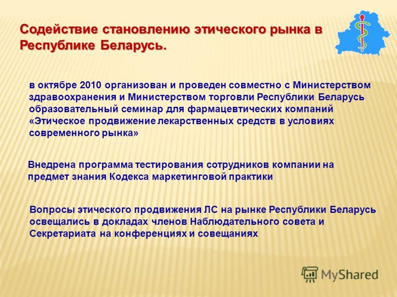 в октябре 2010 организован и проведен совместно с Министерством здравоохранения и Министерством торговли Республики Беларусь образовательный семинар для фармацевтических компаний «Этическое продвижение лекарственных средств в условиях современного ры