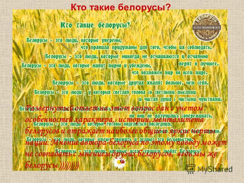 Развернутый ответ на этот вопрос дан с учетом особенностей характера, истории, менталитета белорусов и отражает наиболее общие и яркие черты нации. Мнение автора-белоруса по этому поводу может не совпадать с мнением других белорусов, ведь мы же белор