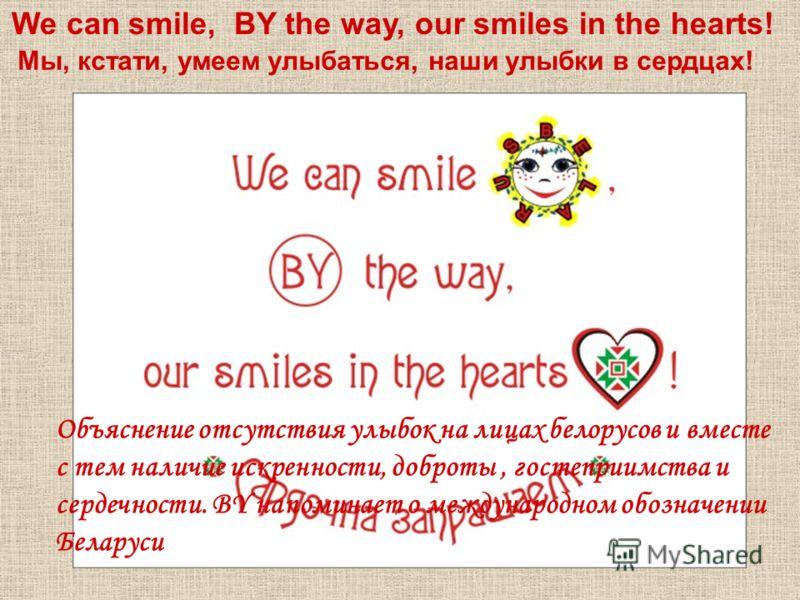 We can smile, BY the way, our smiles in the hearts! Мы, кстати, умеем улыбаться, наши улыбки в сердцах! Объяснение отсутствия улыбок на лицах белорусов и вместе с тем наличие искренности, доброты, гостеприимства и сердечности. BY напоминает о междуна