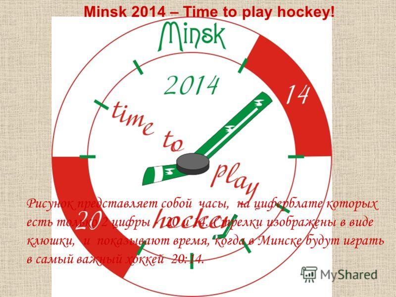 Рисунок представляет собой часы, на циферблате которых есть только 2 цифры - 20 и 14. Стрелки изображены в виде клюшки, и показывают время, когда в Минске будут играть в самый важный хоккей 20:14. Minsk 2014 – Time to play hockey!