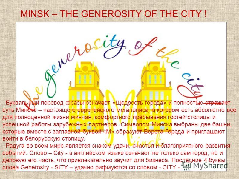 MINSK – THE GENEROSITY OF THE СITY ! Буквальный перевод фразы означает «Щедрость города» и полностью отражает суть Минска – настоящего европейского мегаполиса, в котором есть абсолютно все для полноценной жизни минчан, комфортного пребывания гостей с
