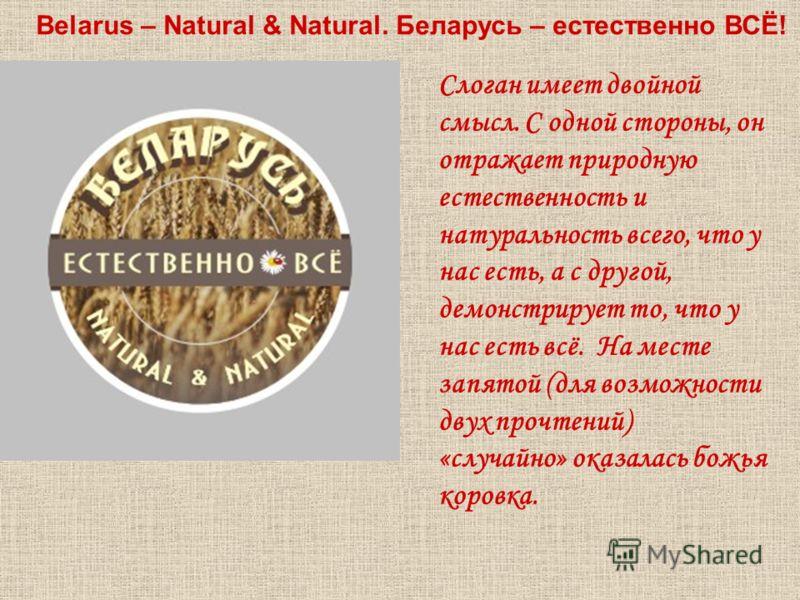 Belarus – Natural & Natural. Беларусь – естественно ВСЁ! Слоган имеет двойной смысл. С одной стороны, он отражает природную естественность и натуральность всего, что у нас есть, а с другой, демонстрирует то, что у нас есть всё. На месте запятой (для