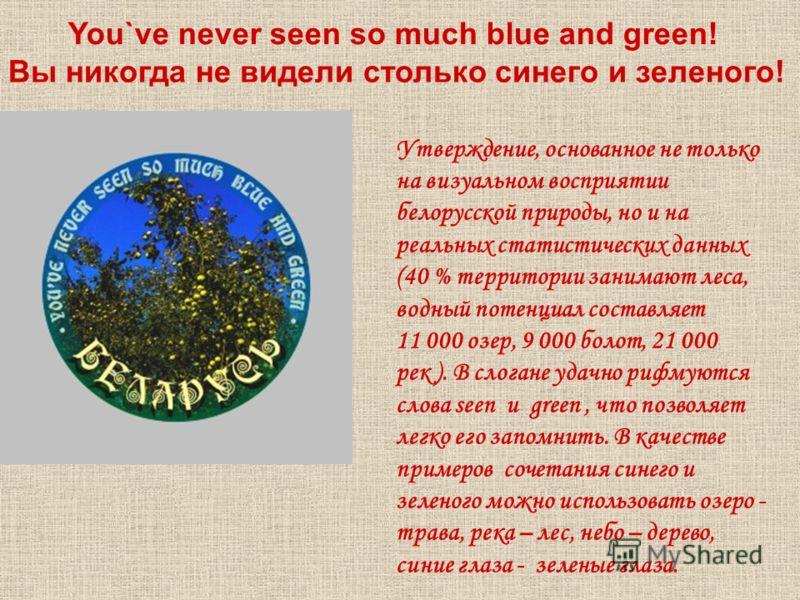You`ve never seen so much blue and green! Утверждение, основанное не только на визуальном восприятии белорусской природы, но и на реальных статистических данных (40 % территории занимают леса, водный потенциал составляет 11 000 озер, 9 000 болот, 21