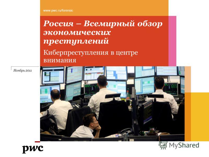 Россия – Всемирный обзор экономических преступлений Киберпреступления в центре внимания www.pwc.ru/forensic Ноябрь 2011