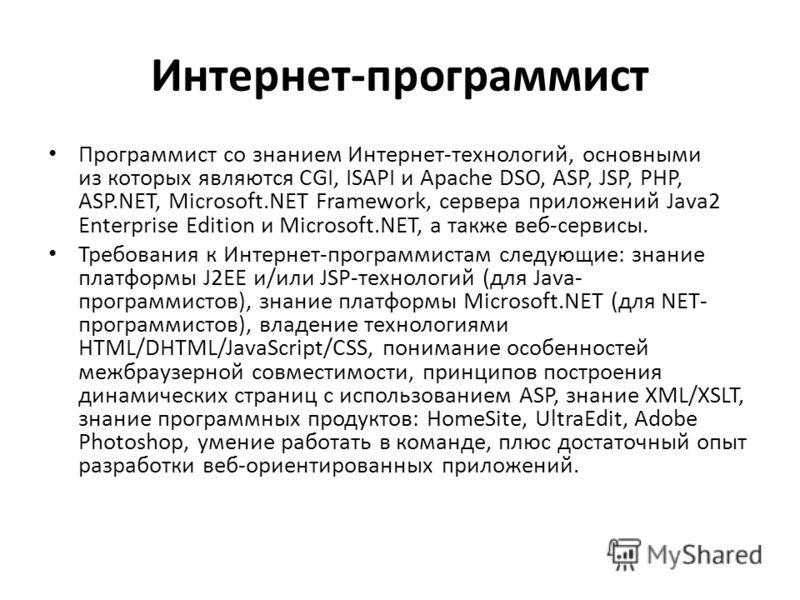 Интернет-программист Программист со знанием Интернет-технологий, основными из которых являются CGI, ISAPI и Apache DSO, ASP, JSP, PHP, ASP.NET, Microsoft.NET Framework, сервера приложений Java2 Enterprise Edition и Microsoft.NET, а также веб-сервисы.