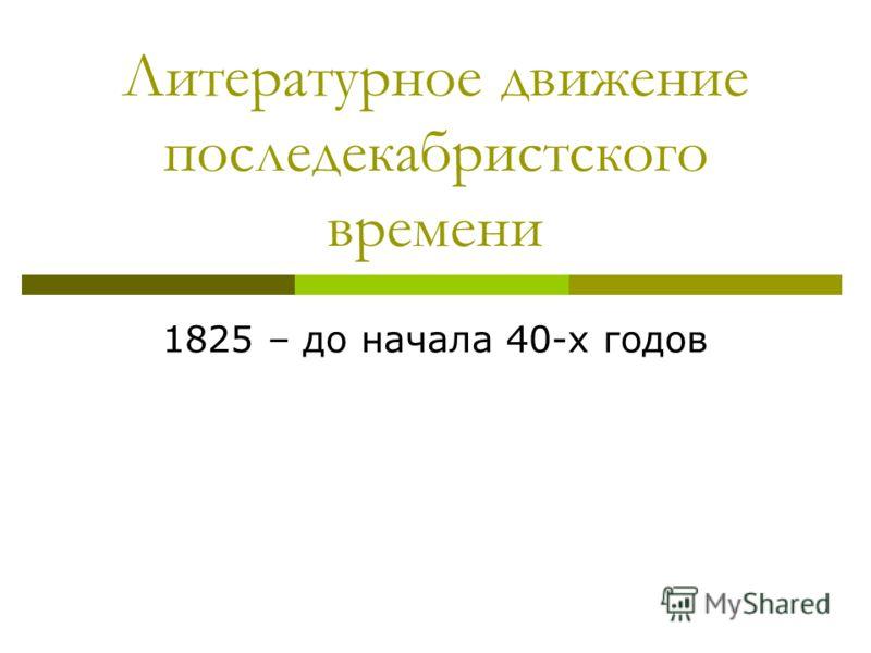 Литературное движение последекабристского времени 1825 – до начала 40-х годов