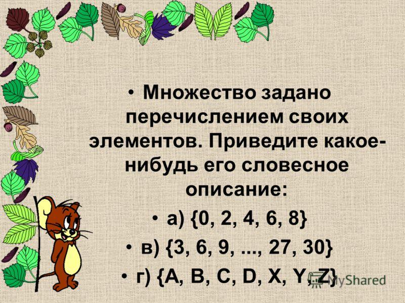 Множество задано перечислением своих элементов. Приведите какое- нибудь его словесное описание: а) {0, 2, 4, 6, 8} в) {3, 6, 9,..., 27, 30} г) {A, B, C, D, X, Y, Z}