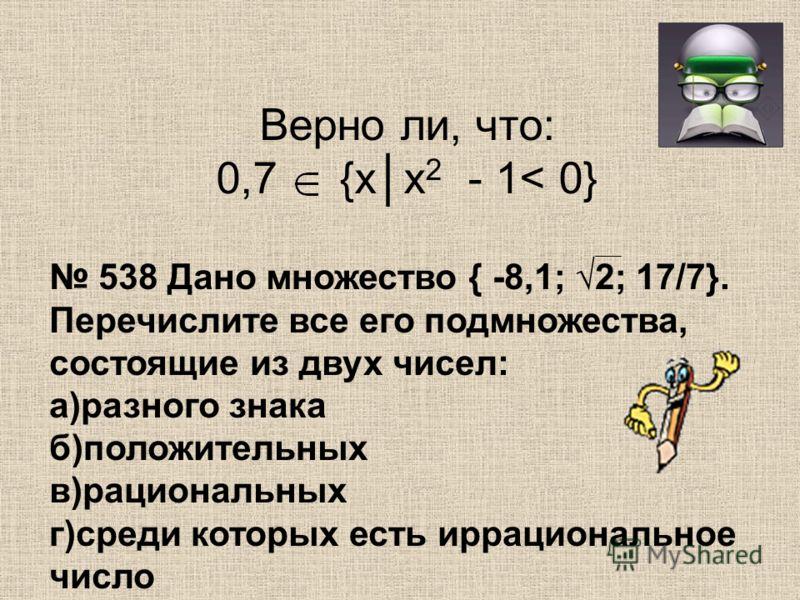 Верно ли, что: 0,7 {хх 2 - 1< 0 } 538 Дано множество { -8,1; 2; 17/7}. Перечислите все его подмножества, состоящие из двух чисел: а)разного знака б)положительных в)рациональных г)среди которых есть иррациональное число