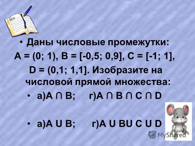 Даны числовые промежутки: А = (0; 1), В = [-0,5; 0,9], С = [-1; 1], D = (0,1; 1,1]. Изобразите на числовой прямой множества: а)А В; г)А В С D а)А U В; г)А U ВU С U D