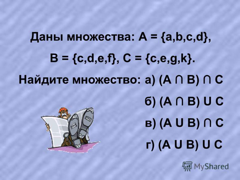 Даны множества: А = {a,b,c,d}, В = {c,d,e,f}, С = {с,e,g,k}. Найдите множество: а) (А В) С б) (А В) U С в) (А U В) С г) (А U В) U С