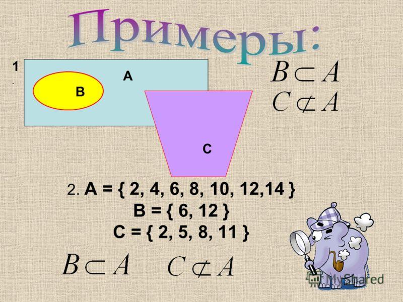 2. А = { 2, 4, 6, 8, 10, 12,14 } В = { 6, 12 } С = { 2, 5, 8, 11 } А В С 1.1.