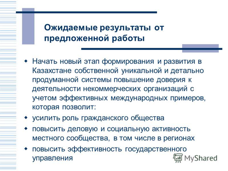 Ожидаемые результаты от предложенной работы Начать новый этап формирования и развития в Казахстане собственной уникальной и детально продуманной системы повышение доверия к деятельности некоммерческих организаций с учетом эффективных международных пр