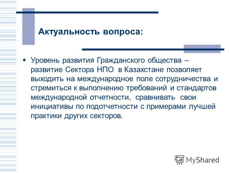Актуальность вопроса: Уровень развития Гражданского общества – развитие Сектора НПО в Казахстане позволяет выходить на международное поле сотрудничества и стремиться к выполнению требований и стандартов международной отчетности, сравнивать свои иници