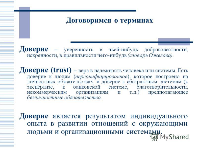 Договоримся о терминах Доверие – уверенность в чьей-нибудь добросовестности, искренности, в правильности чего-нибудь (словарь Ожегова). Доверие (trust) – вера в надежность человека или системы. Есть доверие к людям (персонифицированное), которое пост