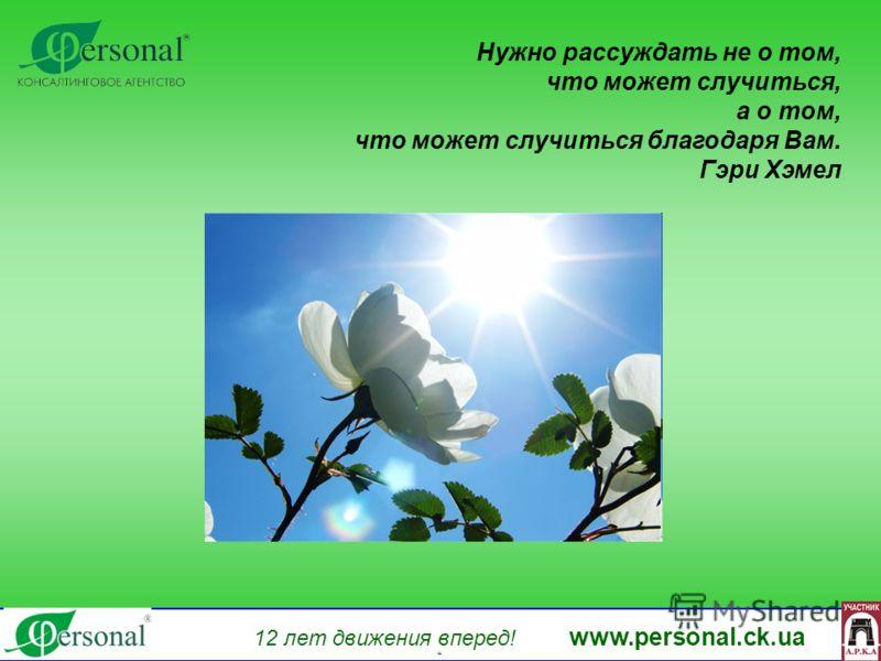 Нужно рассуждать не о том, что может случиться, а о том, что может случиться благодаря Вам. Гэри Хэмел 12 лет движения вперед! www.personal.ck.ua яя