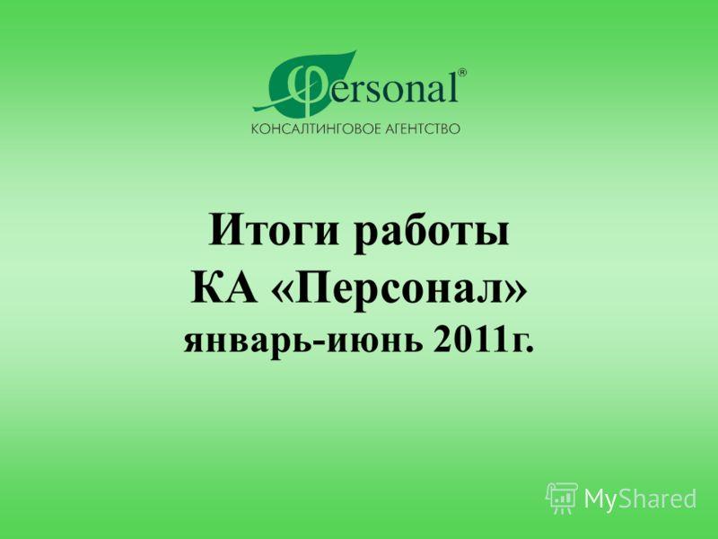 Итоги работы КА «Персонал» январь-июнь 2011г.