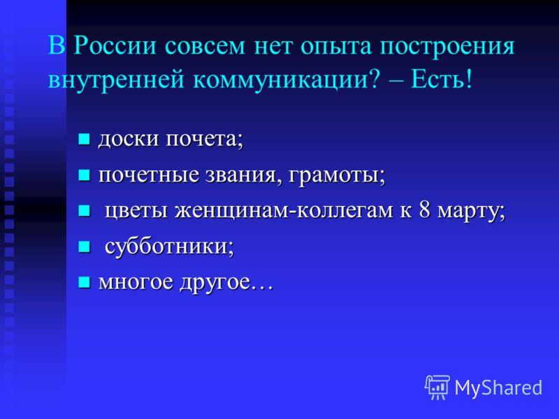 В России совсем нет опыта построения внутренней коммуникации? – Есть! доски почета; доски почета; почетные звания, грамоты; почетные звания, грамоты; цветы женщинам-коллегам к 8 марту; цветы женщинам-коллегам к 8 марту; субботники; субботники; многое
