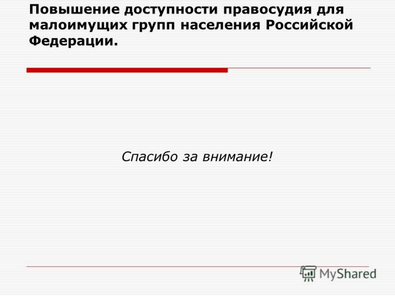Повышение доступности правосудия для малоимущих групп населения Российской Федерации. Спасибо за внимание!