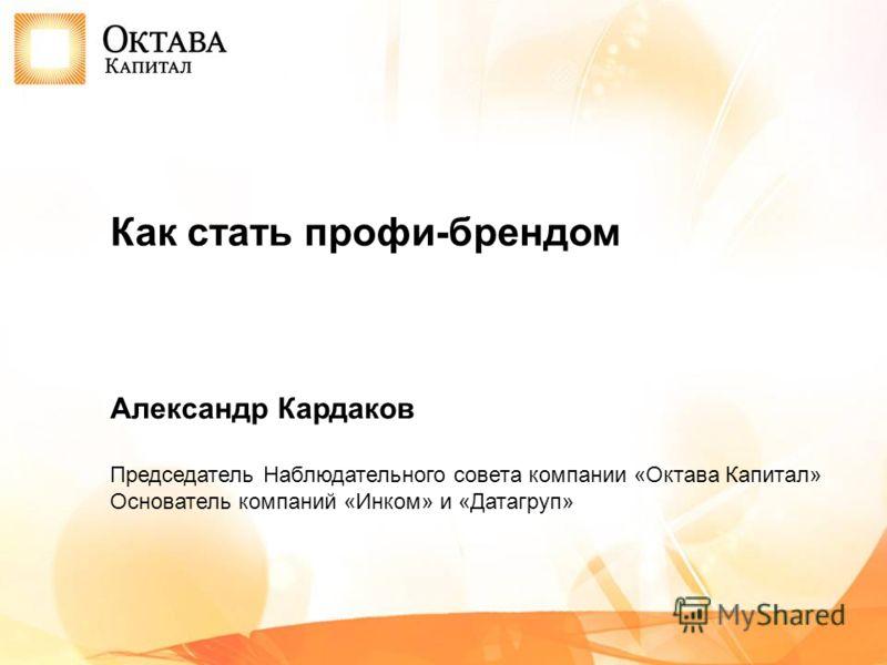 Александр Кардаков Председатель Наблюдательного совета компании «Октава Капитал» Основатель компаний «Инком» и «Датагруп» Как стать профи-брендом