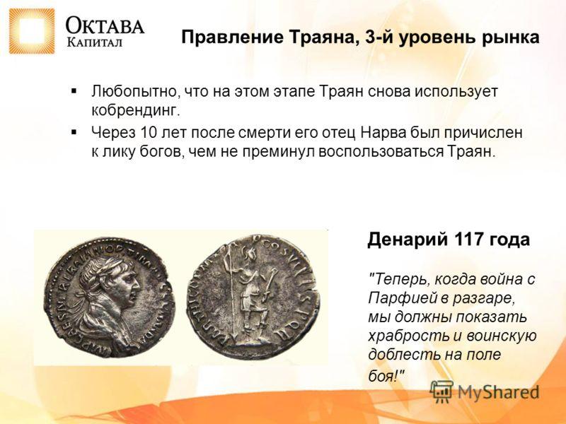 Любопытно, что на этом этапе Траян снова использует кобрендинг. Через 10 лет после смерти его отец Нарва был причислен к лику богов, чем не преминул воспользоваться Траян. Правление Траяна, 3-й уровень рынка Денарий 117 года