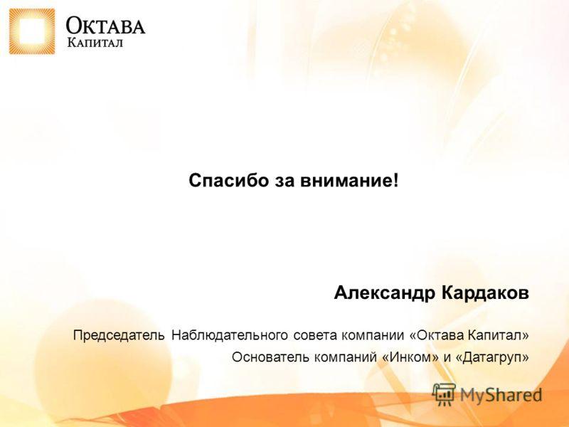 Спасибо за внимание! Александр Кардаков Председатель Наблюдательного совета компании «Октава Капитал» Основатель компаний «Инком» и «Датагруп»