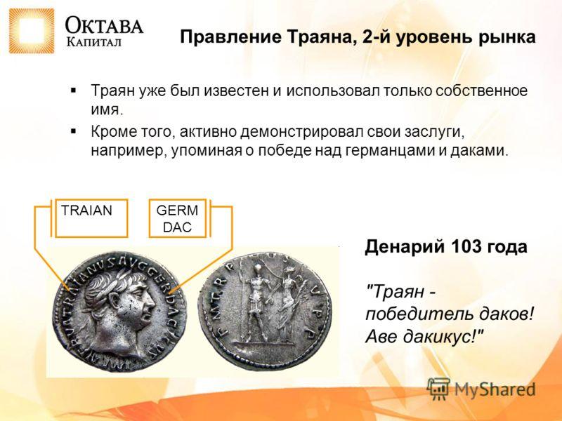Траян уже был известен и использовал только собственное имя. Кроме того, активно демонстрировал свои заслуги, например, упоминая о победе над германцами и даками. Правление Траяна, 2-й уровень рынка Денарий 103 года