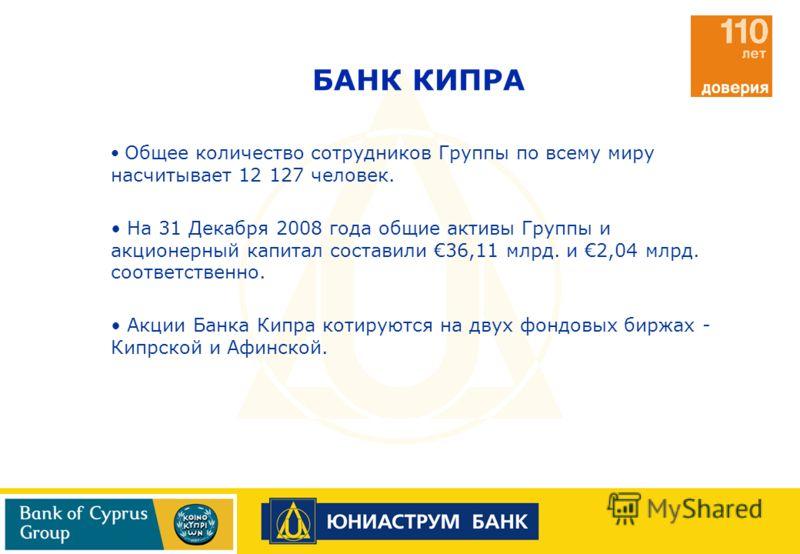 Общее количество сотрудников Группы по всему миру насчитывает 12 127 человек. На 31 Декабря 2008 года общие активы Группы и акционерный капитал составили 36,11 млрд. и 2,04 млрд. соответственно. Акции Банка Кипра котируются на двух фондовых биржах -