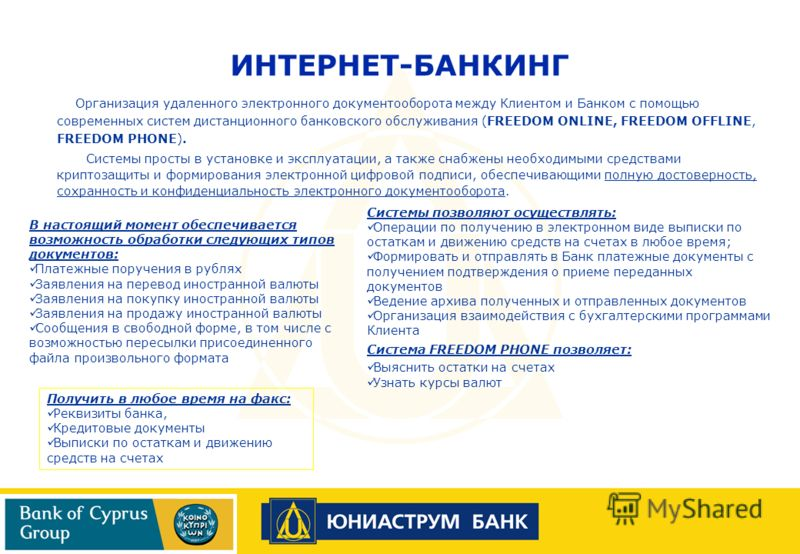 Организация удаленного электронного документооборота между Клиентом и Банком с помощью современных систем дистанционного банковского обслуживания (FREEDOM ONLINE, FREEDOM OFFLINE, FREEDOM PHONE). Системы просты в установке и эксплуатации, а также сна