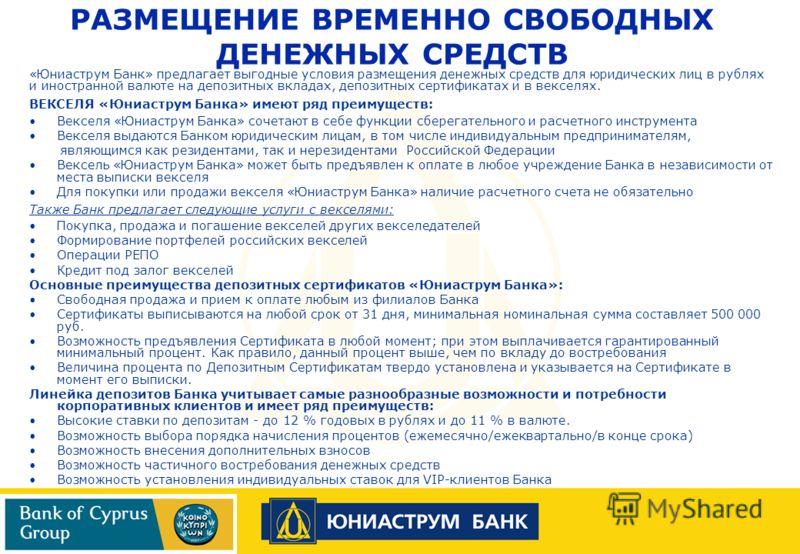 РАЗМЕЩЕНИЕ ВРЕМЕННО СВОБОДНЫХ ДЕНЕЖНЫХ СРЕДСТВ «Юниаструм Банк» предлагает выгодные условия размещения денежных средств для юридических лиц в рублях и иностранной валюте на депозитных вкладах, депозитных сертификатах и в векселях. ВЕКСЕЛЯ «Юниаструм