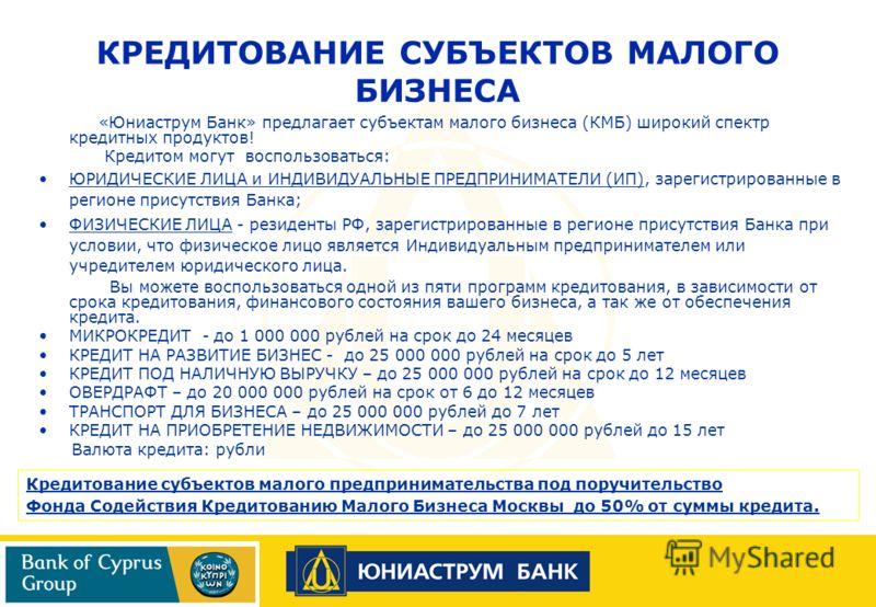 «Юниаструм Банк» предлагает субъектам малого бизнеса (КМБ) широкий спектр кредитных продуктов! Кредитом могут воспользоваться: ЮРИДИЧЕСКИЕ ЛИЦА и ИНДИВИДУАЛЬНЫЕ ПРЕДПРИНИМАТЕЛИ (ИП), зарегистрированные в регионе присутствия Банка; ФИЗИЧЕСКИЕ ЛИЦА - р