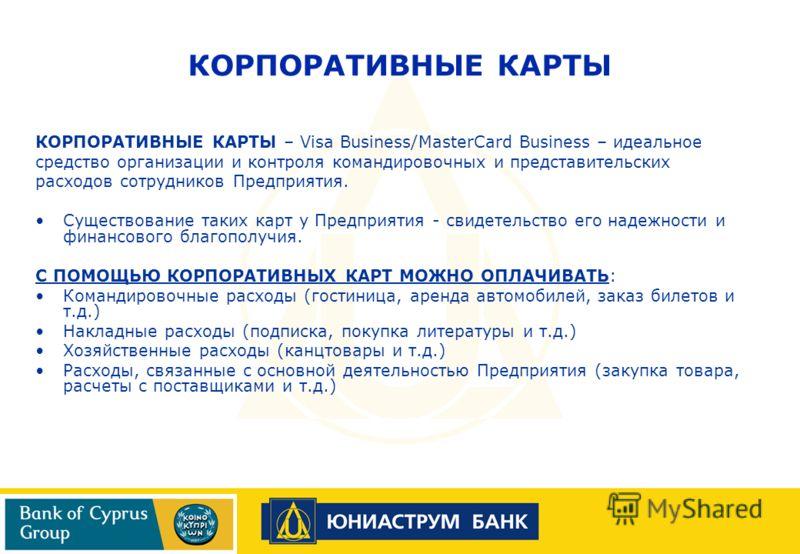 КОРПОРАТИВНЫЕ КАРТЫ – Visa Business/MasterCard Business – идеальное средство организации и контроля командировочных и представительских расходов сотрудников Предприятия. Существование таких карт у Предприятия - свидетельство его надежности и финансов