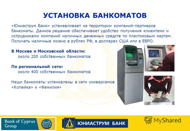 «Юниаструм Банк» устанавливает на территории компаний-партнеров банкоматы. Данное решение обеспечивает удобство получения клиентами и сотрудниками компаний наличных денежных средств по пластиковым картам. Получать наличные можно в рублях РФ, в доллар