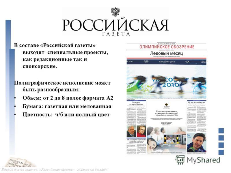 Важно знать главное. «Российская газета» - главнее не бывает. В составе «Российской газеты» выходят специальные проекты, как редакционные так и спонсорские. Полиграфическое исполнение может быть разнообразным: Объем: от 2 до 8 полос формата А2 Бумага