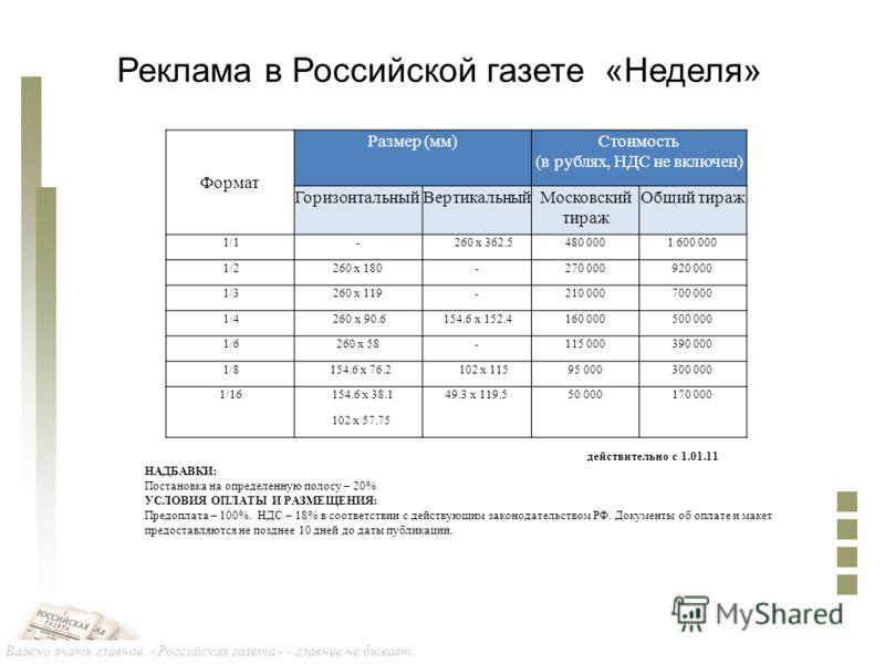 Важно знать главное. «Российская газета» - главнее не бывает. Реклама в Российской газете «Неделя» действительно с 1.01.11 НАДБАВКИ: Постановка на определенную полосу – 20% УСЛОВИЯ ОПЛАТЫ И РАЗМЕЩЕНИЯ: Предоплата – 100%. НДС – 18% в соответствии с де