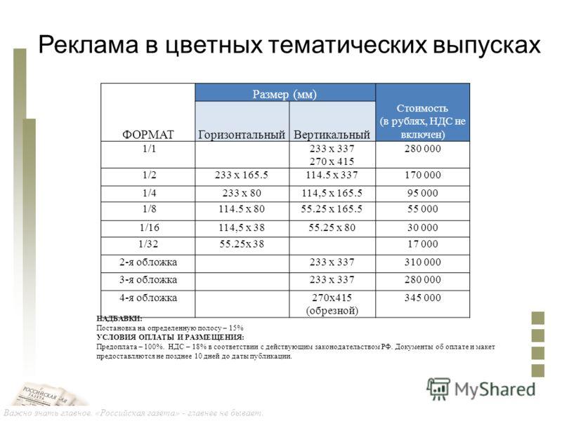 Важно знать главное. «Российская газета» - главнее не бывает. Реклама в цветных тематических выпусках НАДБАВКИ: Постановка на определенную полосу – 15% УСЛОВИЯ ОПЛАТЫ И РАЗМЕЩЕНИЯ: Предоплата – 100%. НДС – 18% в соответствии с действующим законодател